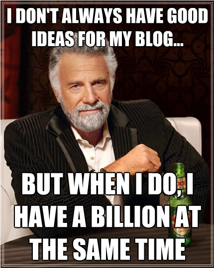 I dont always have good ideas for my blog, but when i do, i have a billion at the same time